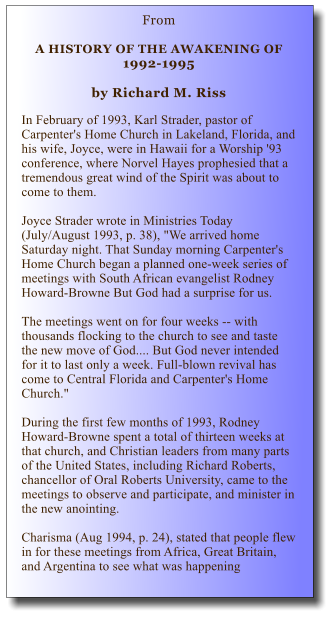 "From   A HISTORY OF THE AWAKENING OF 1992-1995  by Richard M. Riss  In February of 1993, Karl Strader, pastor of Carpenter's Home Church in Lakeland, Florida, and his wife, Joyce, were in Hawaii for a Worship '93 conference, where Norvel Hayes prophesied that a tremendous great wind of the Spirit was about to come to them.   Joyce Strader wrote in Ministries Today (July/August 1993, p. 38), ""We arrived home Saturday night. That Sunday morning Carpenter's Home Church began a planned one-week series of meetings with South African evangelist Rodney Howard-Browne But God had a surprise for us.   The meetings went on for four weeks -- with thousands flocking to the church to see and taste the new move of God.... But God never intended for it to last only a week. Full-blown revival has come to Central Florida and Carpenter's Home Church.""  During the first few months of 1993, Rodney Howard-Browne spent a total of thirteen weeks at that church, and Christian leaders from many parts of the United States, including Richard Roberts, chancellor of Oral Roberts University, came to the meetings to observe and participate, and minister in the new anointing.   Charisma (Aug 1994, p. 24), stated that people flew in for these meetings from Africa, Great Britain, and Argentina to see what was happening"